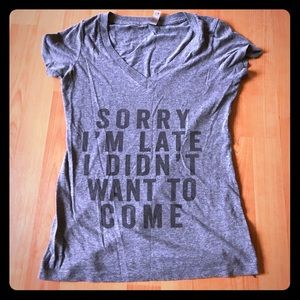 """Gray Tee  """"Sorry I'm Late I Didn't Want To Come"""""""